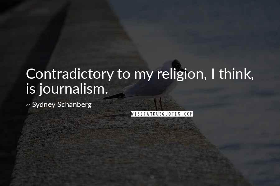 Sydney Schanberg quotes: Contradictory to my religion, I think, is journalism.