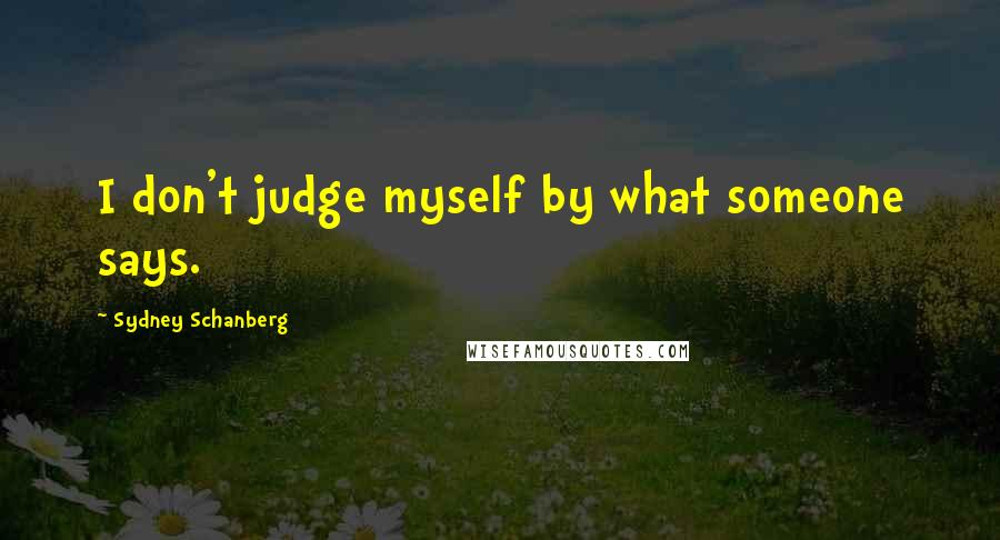 Sydney Schanberg quotes: I don't judge myself by what someone says.