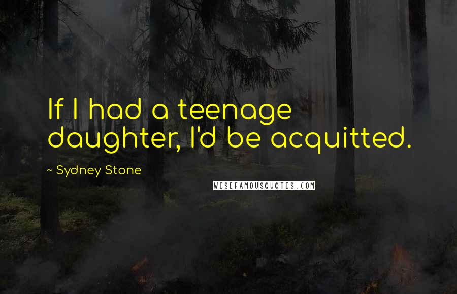 Sydney Stone quotes: If I had a teenage daughter, I'd be acquitted.