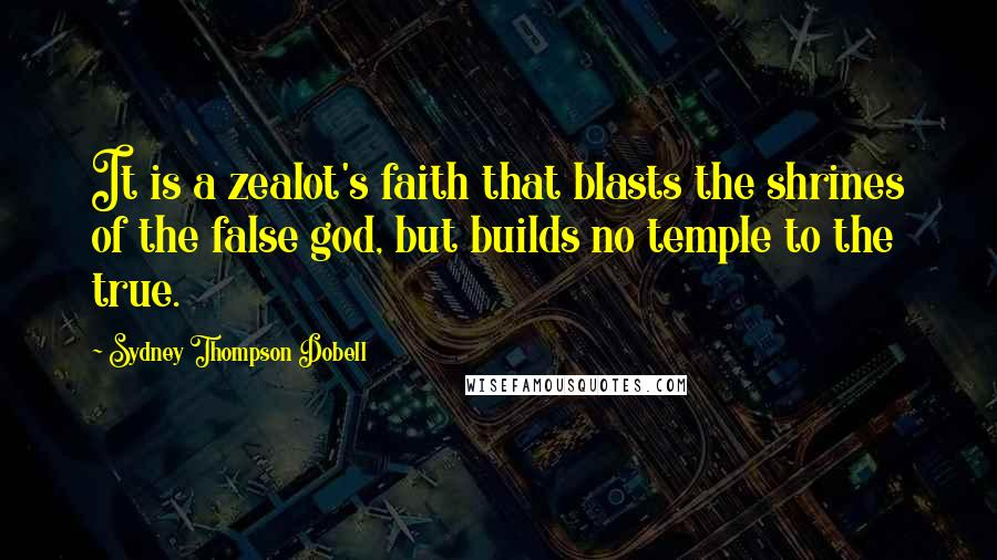 Sydney Thompson Dobell quotes: It is a zealot's faith that blasts the shrines of the false god, but builds no temple to the true.