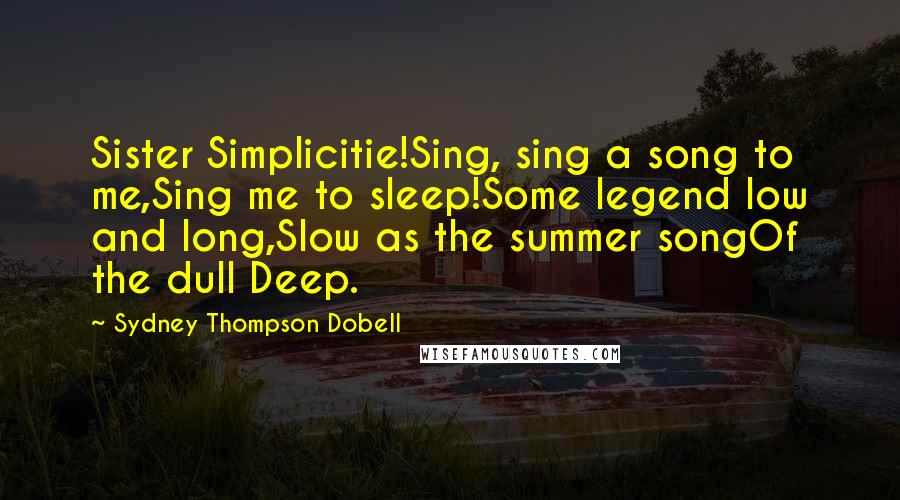 Sydney Thompson Dobell quotes: Sister Simplicitie!Sing, sing a song to me,Sing me to sleep!Some legend low and long,Slow as the summer songOf the dull Deep.