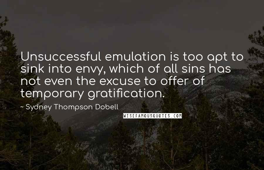 Sydney Thompson Dobell quotes: Unsuccessful emulation is too apt to sink into envy, which of all sins has not even the excuse to offer of temporary gratification.