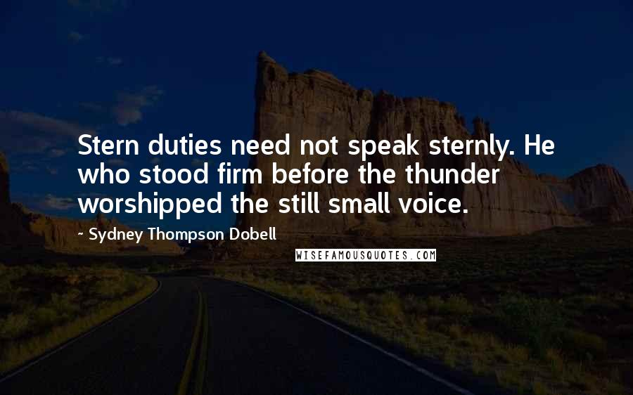Sydney Thompson Dobell quotes: Stern duties need not speak sternly. He who stood firm before the thunder worshipped the still small voice.