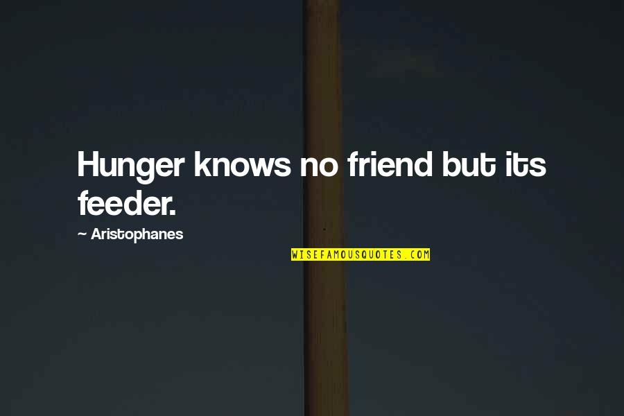 Syed Ata Hasnain Quotes By Aristophanes: Hunger knows no friend but its feeder.