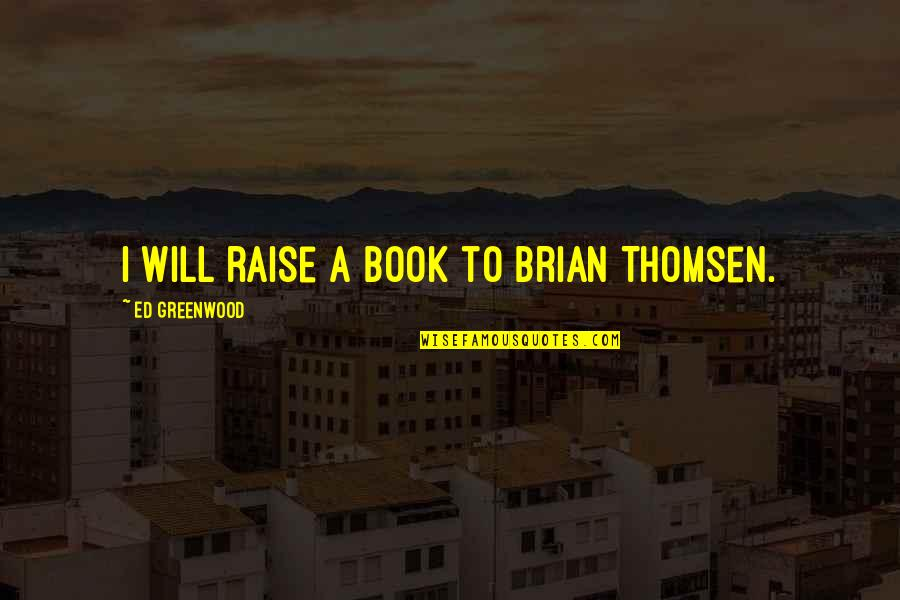 Syed Ata Hasnain Quotes By Ed Greenwood: I will raise a book to Brian Thomsen.