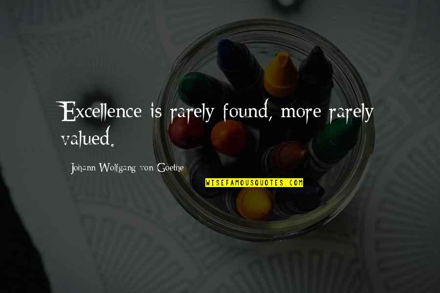 Syed Ata Hasnain Quotes By Johann Wolfgang Von Goethe: Excellence is rarely found, more rarely valued.