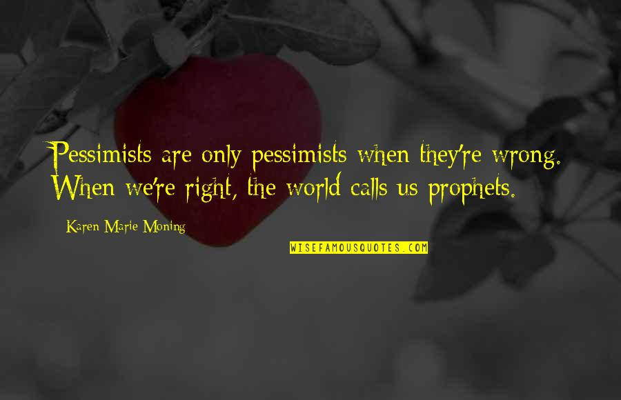 Syed Ata Hasnain Quotes By Karen Marie Moning: Pessimists are only pessimists when they're wrong. When