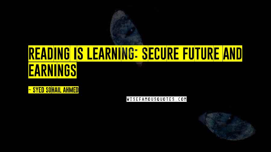 Syed Sohail Ahmed quotes: Reading is learning: Secure Future and earnings