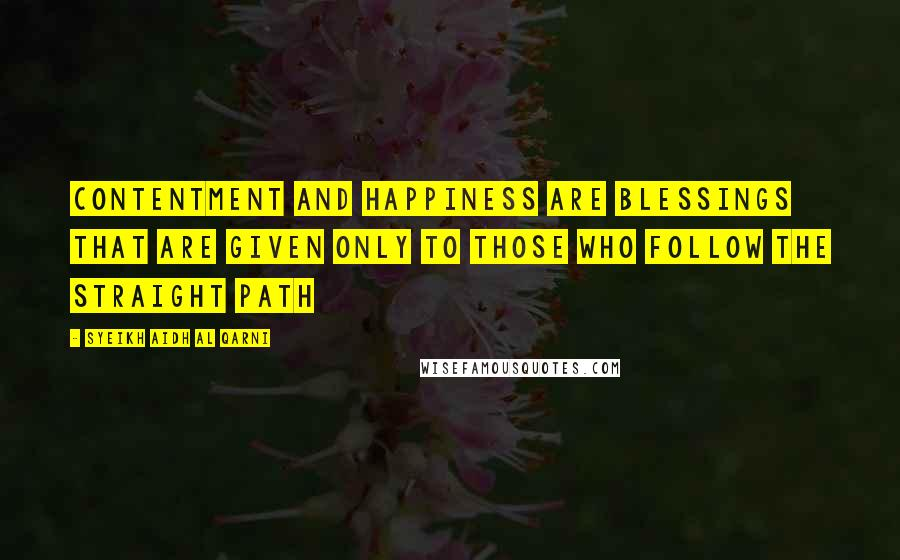 Syeikh Aidh Al Qarni quotes: Contentment and happiness are blessings that are given only to those who follow the straight path