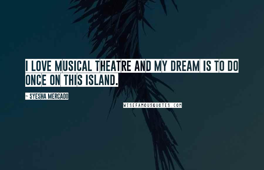 Syesha Mercado quotes: I love musical theatre and my dream is to do Once On This Island.