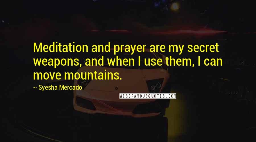 Syesha Mercado quotes: Meditation and prayer are my secret weapons, and when I use them, I can move mountains.