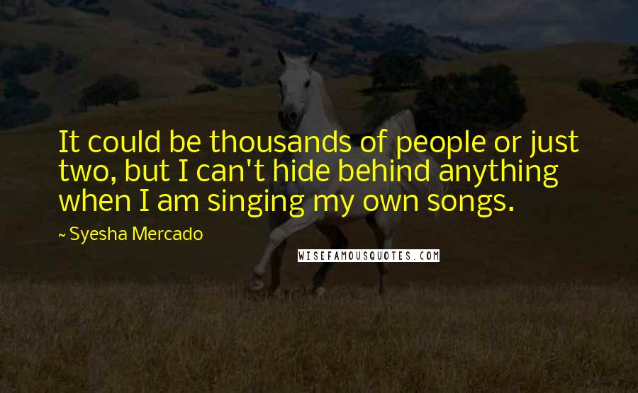 Syesha Mercado quotes: It could be thousands of people or just two, but I can't hide behind anything when I am singing my own songs.