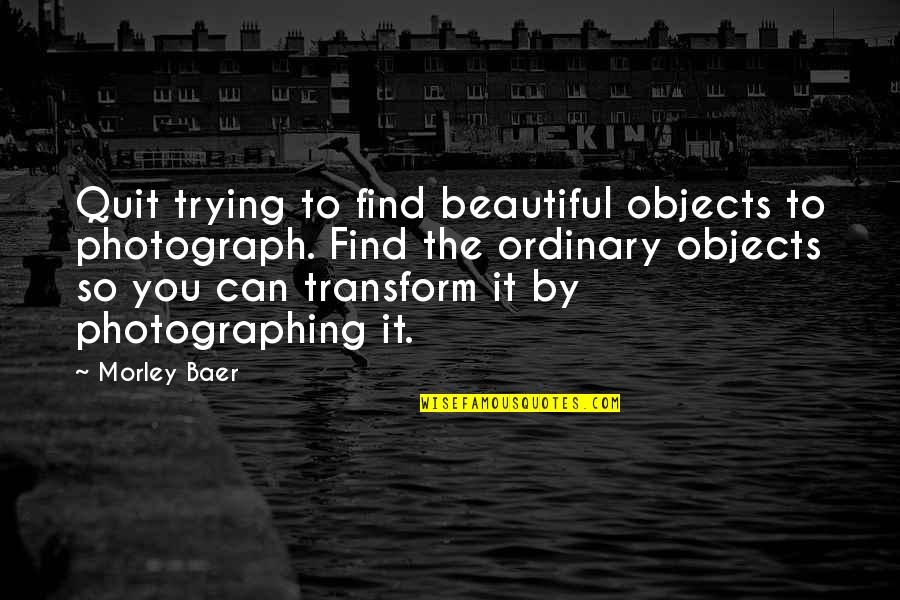 Sygmnd Quotes By Morley Baer: Quit trying to find beautiful objects to photograph.
