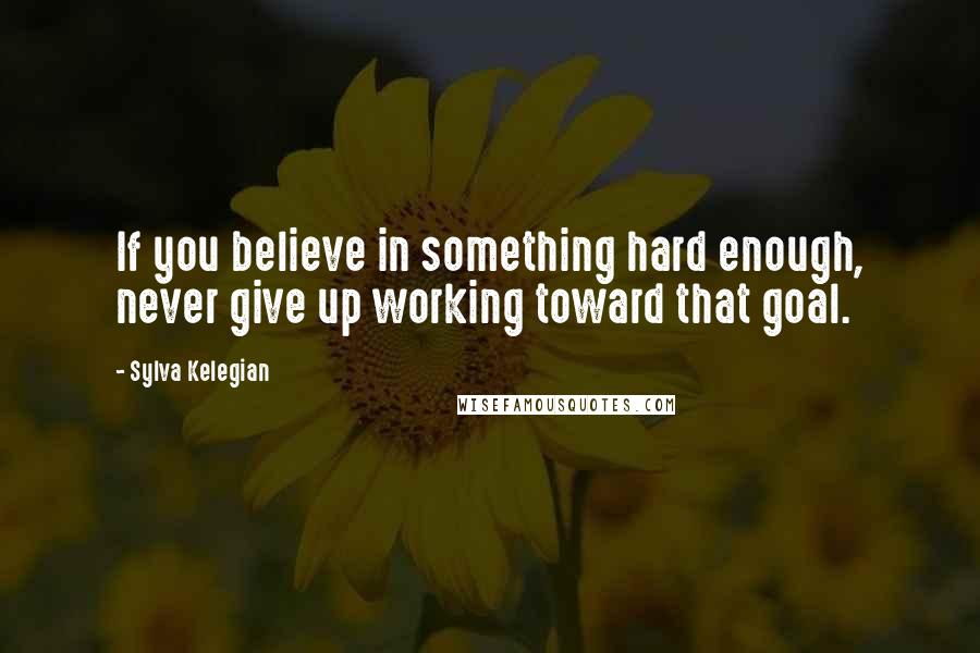 Sylva Kelegian quotes: If you believe in something hard enough, never give up working toward that goal.