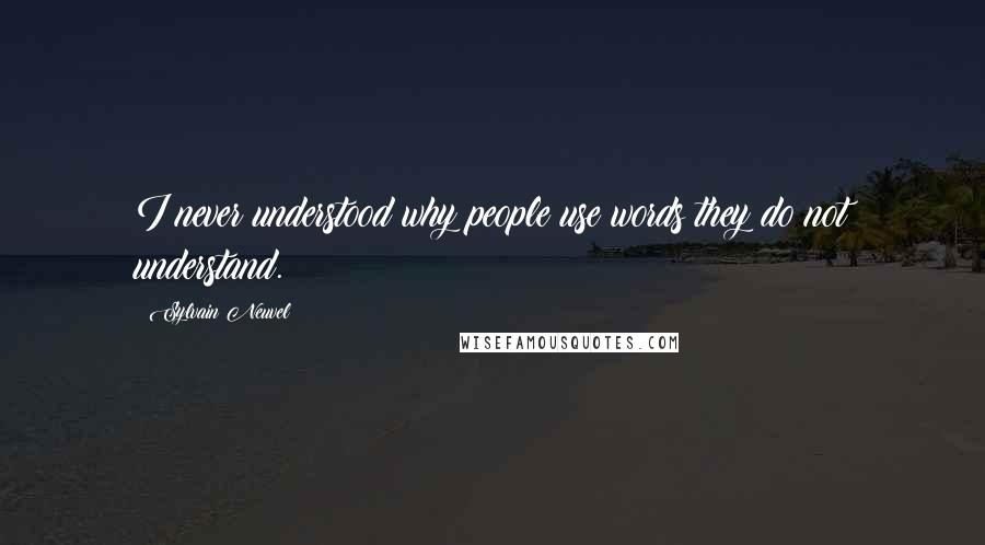 Sylvain Neuvel quotes: I never understood why people use words they do not understand.