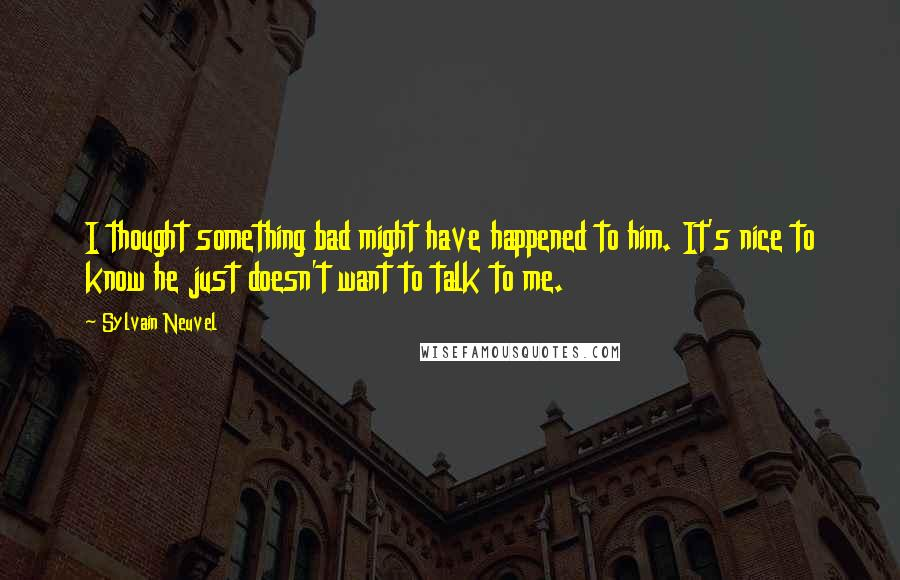 Sylvain Neuvel quotes: I thought something bad might have happened to him. It's nice to know he just doesn't want to talk to me.
