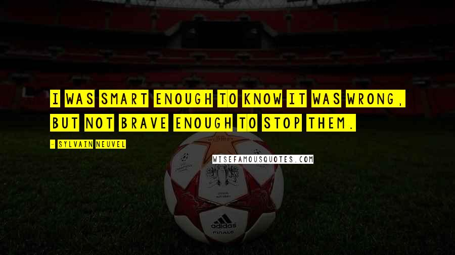 Sylvain Neuvel quotes: I was smart enough to know it was wrong, but not brave enough to stop them.