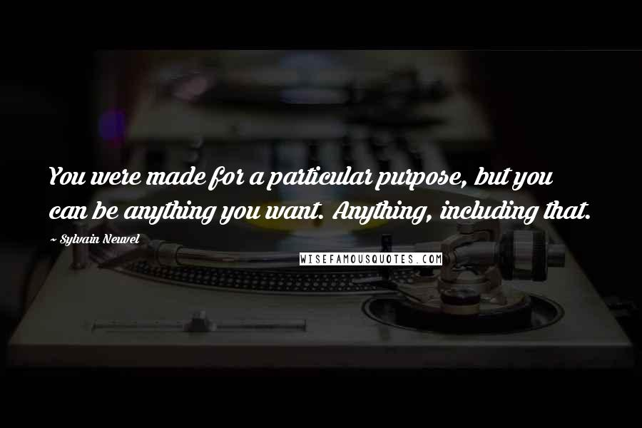 Sylvain Neuvel quotes: You were made for a particular purpose, but you can be anything you want. Anything, including that.