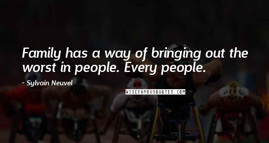 Sylvain Neuvel quotes: Family has a way of bringing out the worst in people. Every people.