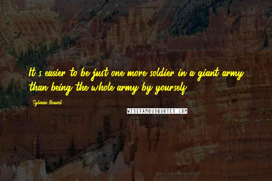 Sylvain Neuvel quotes: It's easier to be just one more soldier in a giant army than being the whole army by yourself.