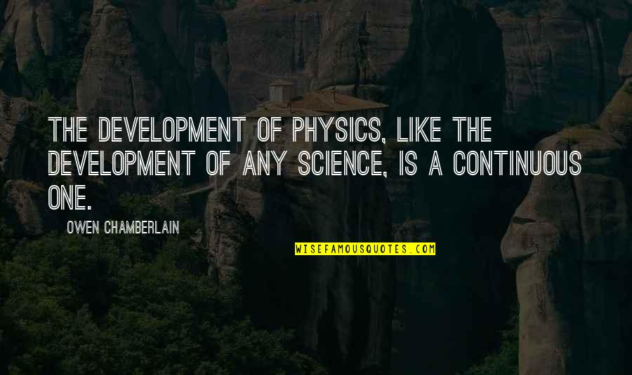 Sylvester Mcmonkey Mcbean Quotes By Owen Chamberlain: The development of physics, like the development of