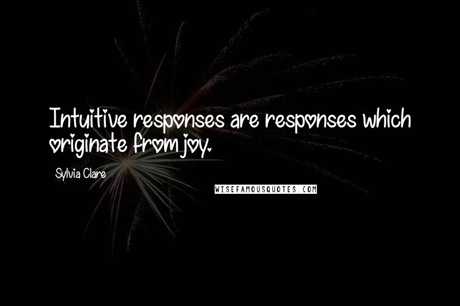 Sylvia Clare quotes: Intuitive responses are responses which originate from joy.