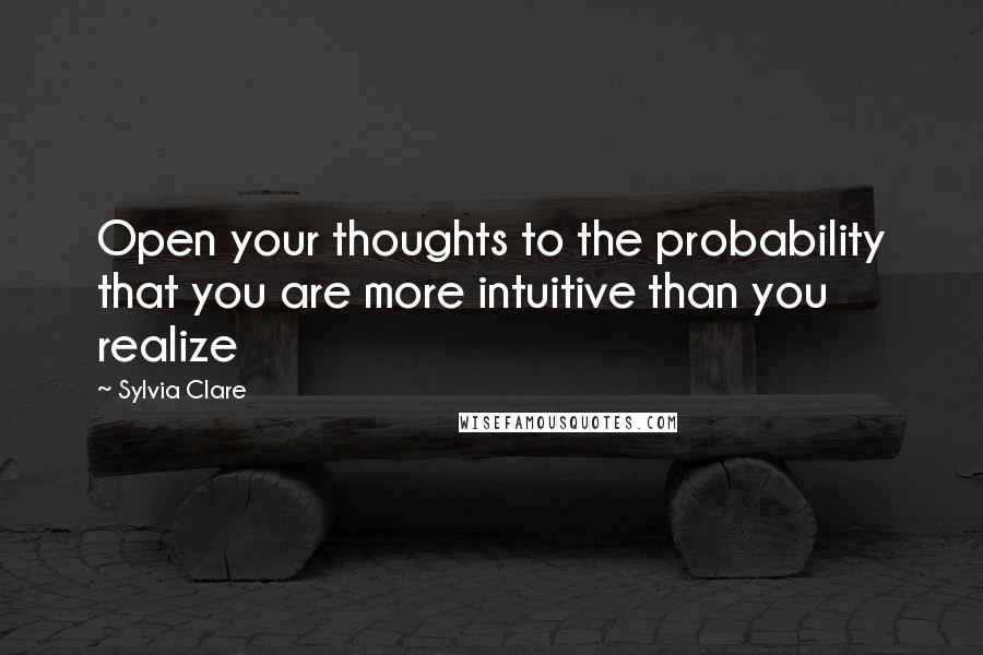 Sylvia Clare quotes: Open your thoughts to the probability that you are more intuitive than you realize
