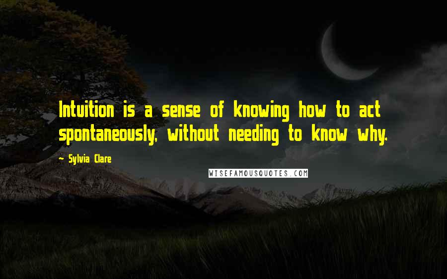 Sylvia Clare quotes: Intuition is a sense of knowing how to act spontaneously, without needing to know why.