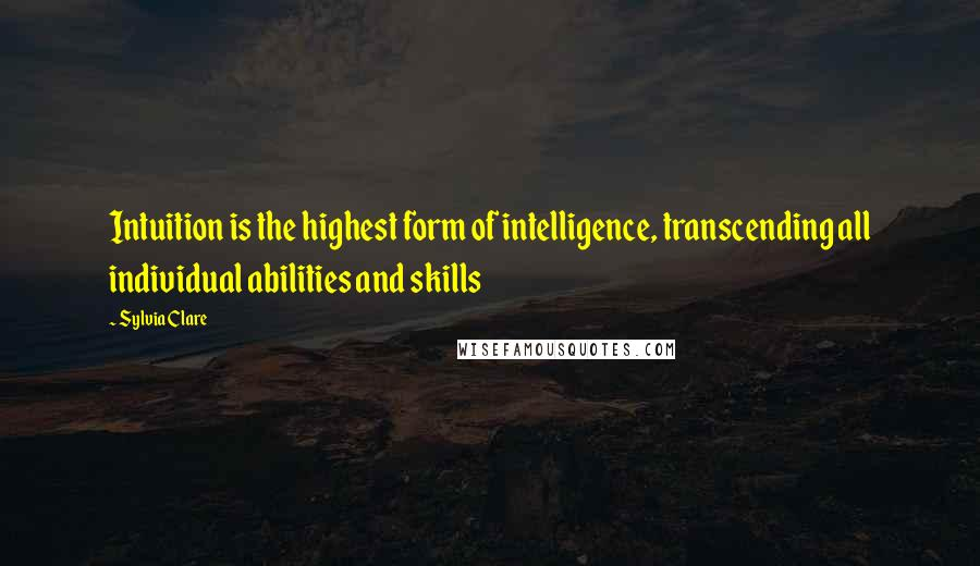 Sylvia Clare quotes: Intuition is the highest form of intelligence, transcending all individual abilities and skills