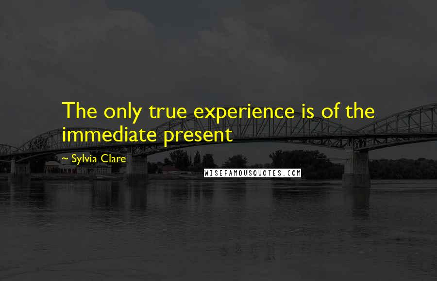Sylvia Clare quotes: The only true experience is of the immediate present
