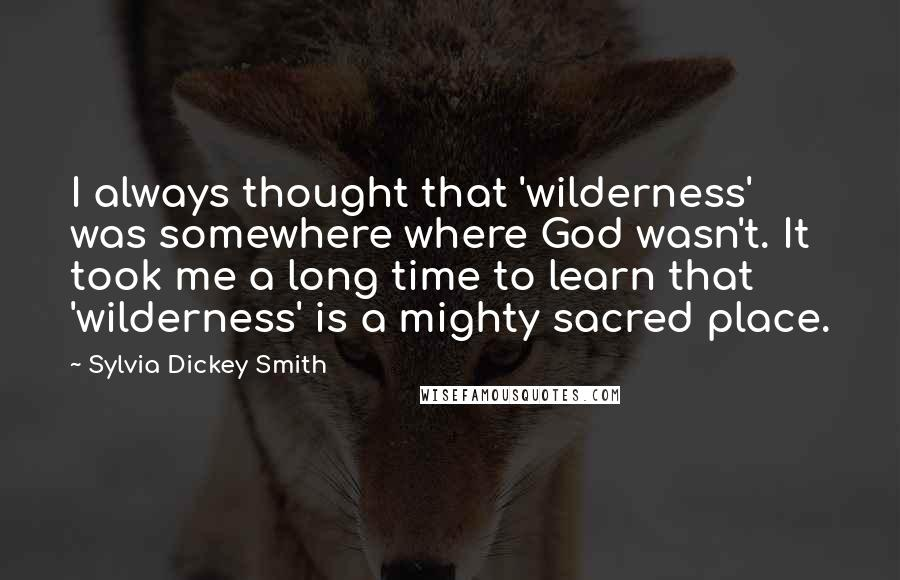Sylvia Dickey Smith quotes: I always thought that 'wilderness' was somewhere where God wasn't. It took me a long time to learn that 'wilderness' is a mighty sacred place.