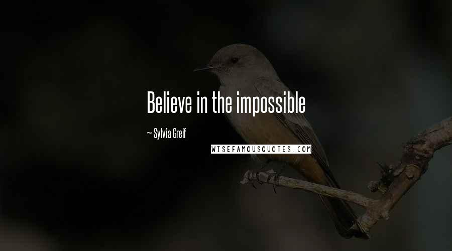 Sylvia Greif quotes: Believe in the impossible