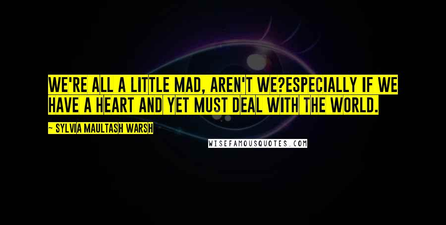 Sylvia Maultash Warsh quotes: We're all a little mad, aren't we?Especially if we have a heart and yet must deal with the world.