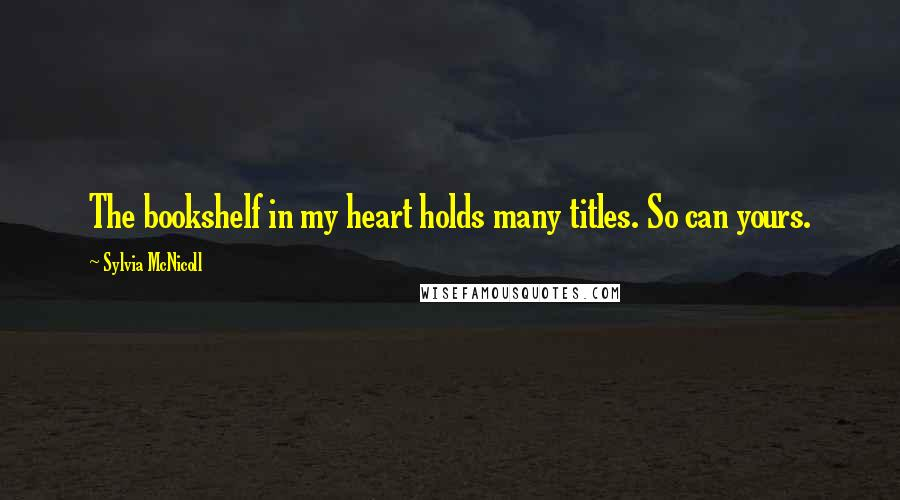 Sylvia McNicoll quotes: The bookshelf in my heart holds many titles. So can yours.