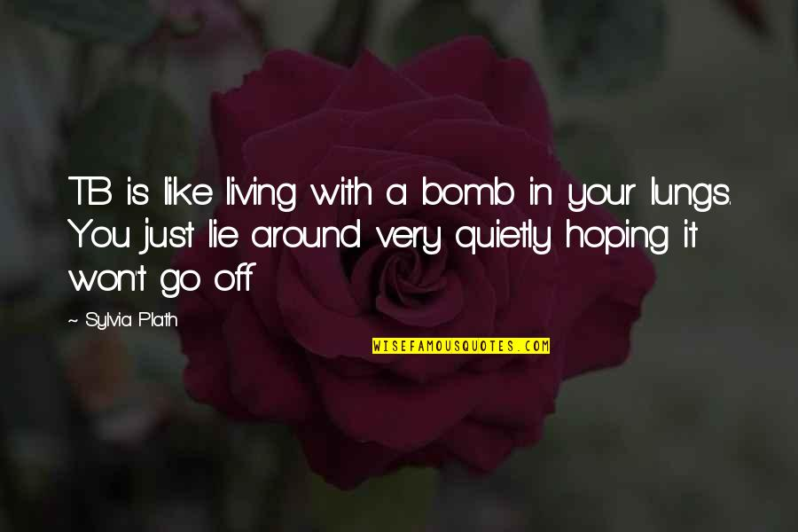 Sylvia Plath Best Quotes By Sylvia Plath: TB is like living with a bomb in