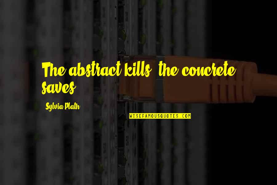 Sylvia Plath Best Quotes By Sylvia Plath: The abstract kills, the concrete saves.