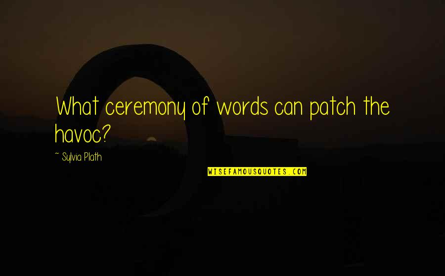 Sylvia Plath Best Quotes By Sylvia Plath: What ceremony of words can patch the havoc?