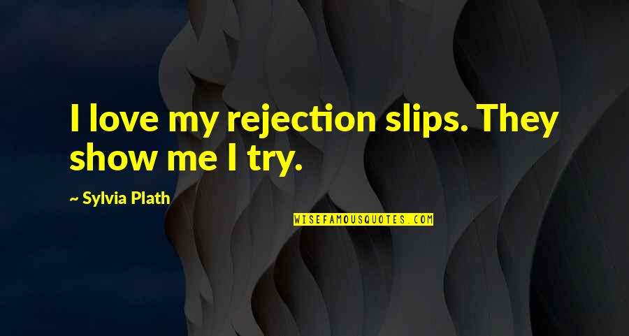 Sylvia Plath Best Quotes By Sylvia Plath: I love my rejection slips. They show me
