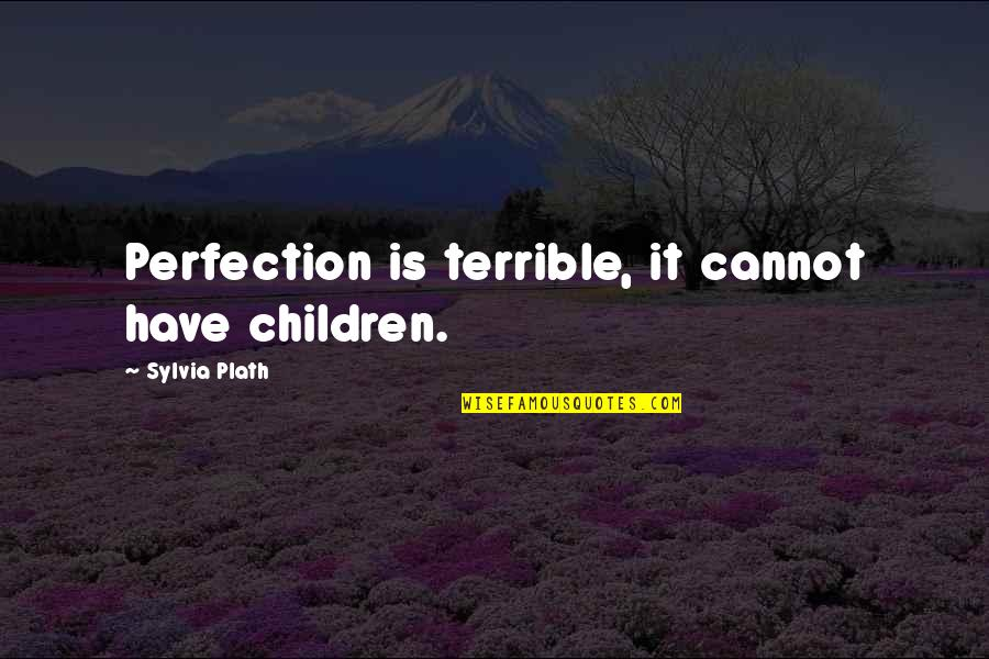 Sylvia Plath Best Quotes By Sylvia Plath: Perfection is terrible, it cannot have children.