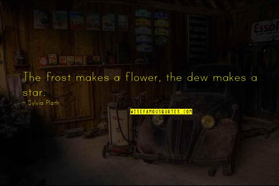Sylvia Plath Best Quotes By Sylvia Plath: The frost makes a flower, the dew makes