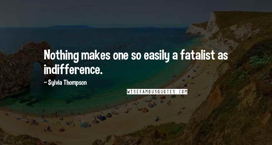 Sylvia Thompson quotes: Nothing makes one so easily a fatalist as indifference.