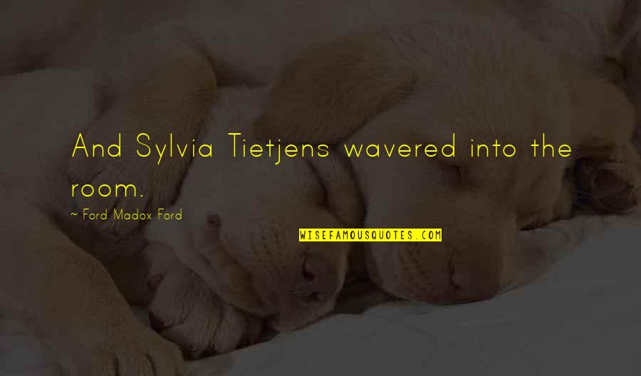 Sylvia Tietjens Quotes By Ford Madox Ford: And Sylvia Tietjens wavered into the room.