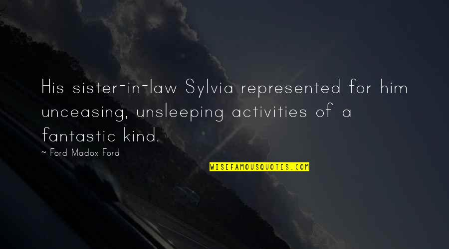 Sylvia Tietjens Quotes By Ford Madox Ford: His sister-in-law Sylvia represented for him unceasing, unsleeping