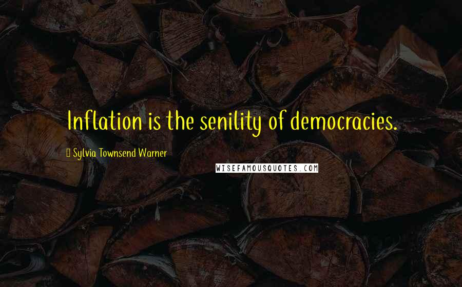 Sylvia Townsend Warner quotes: Inflation is the senility of democracies.