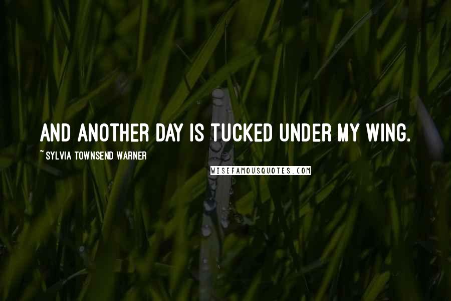 Sylvia Townsend Warner quotes: And another day is tucked under my wing.