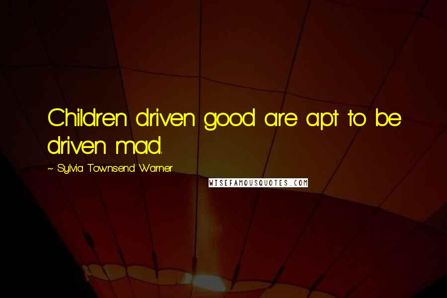 Sylvia Townsend Warner quotes: Children driven good are apt to be driven mad.