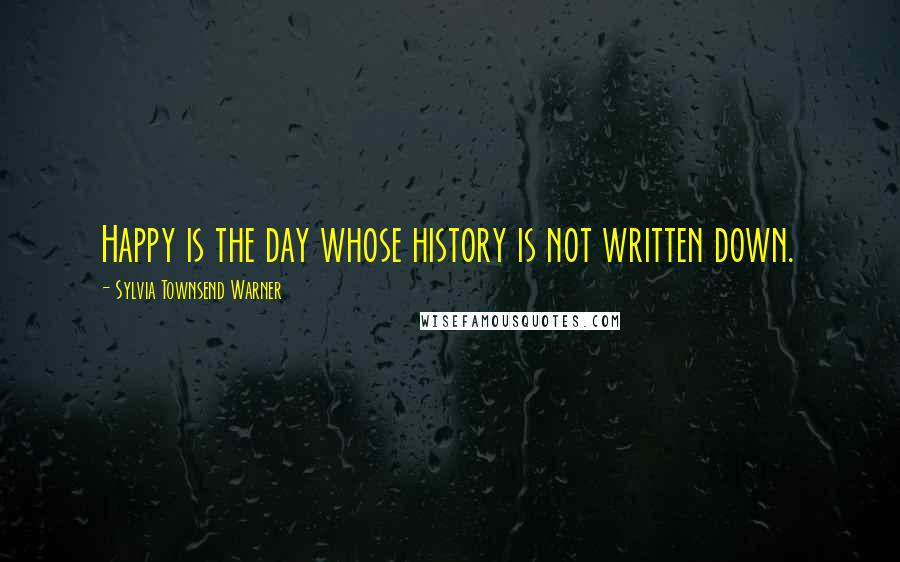 Sylvia Townsend Warner quotes: Happy is the day whose history is not written down.