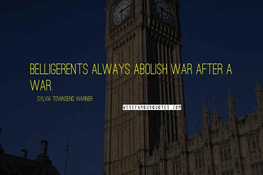 Sylvia Townsend Warner quotes: Belligerents always abolish war after a war.