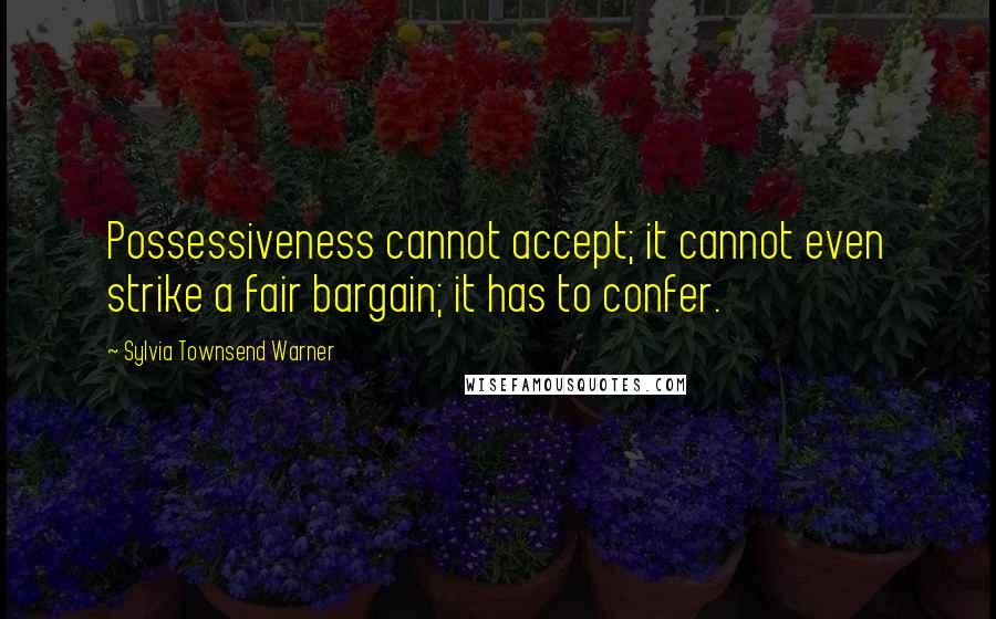 Sylvia Townsend Warner quotes: Possessiveness cannot accept; it cannot even strike a fair bargain; it has to confer.