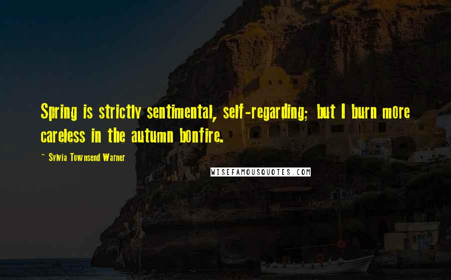 Sylvia Townsend Warner quotes: Spring is strictly sentimental, self-regarding; but I burn more careless in the autumn bonfire.